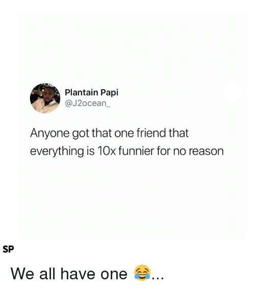 Reason, Got, and One: Plantain Papi  @J2ocean  Anyone got that one friend that  everything is 10x funnier for no reason  SP We all have one 😂...
