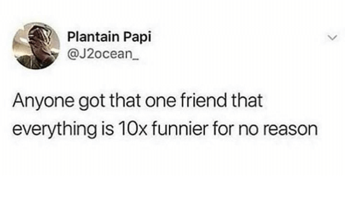 Dank, Reason, and 🤖: Plantain Papi  @J2ocean  Anyone got that one friend that  everything is 10x funnier for no reason