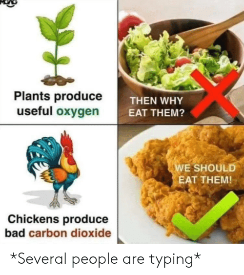 Bad, Oxygen, and Carbon: Plants produceT  useful oxygen  THEN WHY  EAT THEM?  E SHOULD  EAT THEM!  Chickens produce  bad carbon dioxide *Several people are typing*