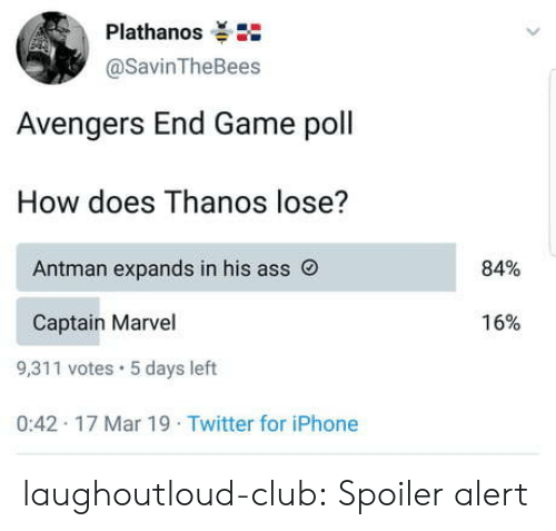 Spoiler Alert: Plathanos  @SavinTheBees  Avengers End Game poll  How does Thanos lose?  84%  Antman expands in his ass O  16%  Captain Marvel  9,311 votes 5 days left  0:42 17 Mar 19 Twitter for iPhone laughoutloud-club:  Spoiler alert