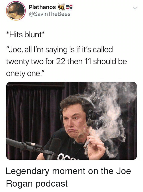 """Joe Rogan, Dank Memes, and Podcast: Plathanos  @SavinTheBees  *Hits blunt*  """"Joe, all I'm saying is if it's called  twenty two for 22 then 11 should be  onety one."""" Legendary moment on the Joe Rogan podcast"""