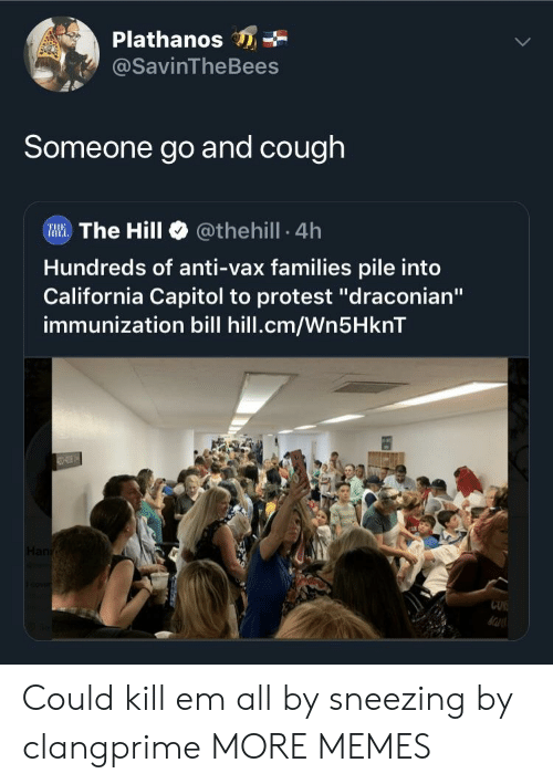 "Dank, Memes, and Protest: Plathanos  @SavinTheBees  Someone go and cough  Illi. The Hill @theh.!l. 4h  Hundreds of anti-vax families pile into  California Capitol to protest ""draconian""  immunization bill hill.cm/Wn5HknT  CUK Could kill em all by sneezing by clangprime MORE MEMES"