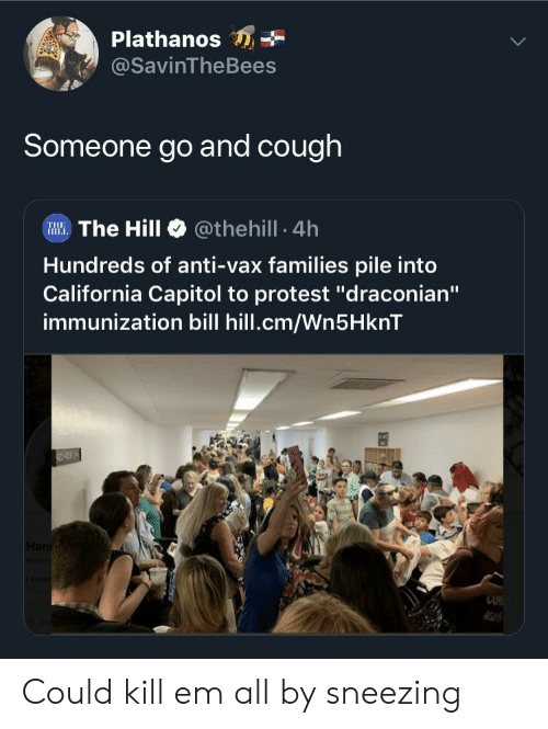 "Protest, California, and Anti: Plathanos  @SavinTheBees  Someone go and cough  Illi. The Hill @theh.!l. 4h  Hundreds of anti-vax families pile into  California Capitol to protest ""draconian""  immunization bill hill.cm/Wn5HknT  CUK Could kill em all by sneezing"