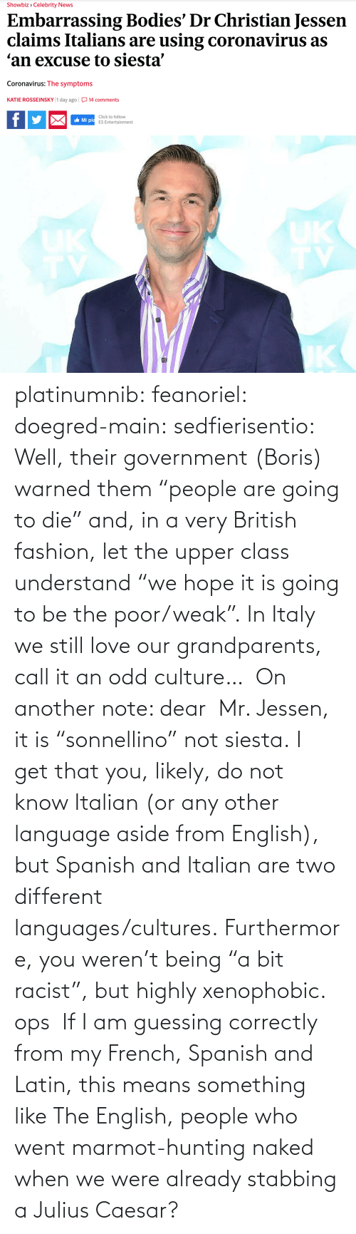 "British: platinumnib:  feanoriel: doegred-main:  sedfierisentio:  Well, their government (Boris) warned them ""people are going to die"" and, in a very British fashion, let the upper class understand ""we hope it is going to be the poor/weak"". In Italy we still love our grandparents, call it an odd culture…  On another note: dear  Mr. Jessen, it is ""sonnellino"" not siesta. I get that you, likely, do not know Italian (or any other language aside from English), but Spanish and Italian are two different languages/cultures. Furthermore, you weren't being ""a bit racist"", but highly xenophobic.   ops   If I am guessing correctly from my French, Spanish and Latin, this means something like The English, people who went marmot-hunting naked when we were already stabbing a Julius Caesar?"