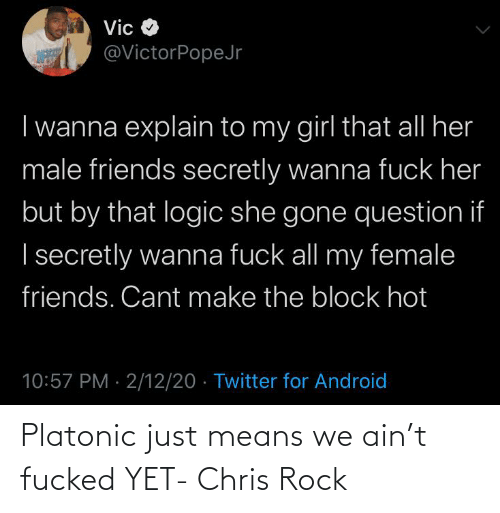 means: Platonic just means we ain't fucked YET- Chris Rock