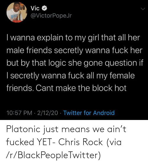 means: Platonic just means we ain't fucked YET- Chris Rock (via /r/BlackPeopleTwitter)
