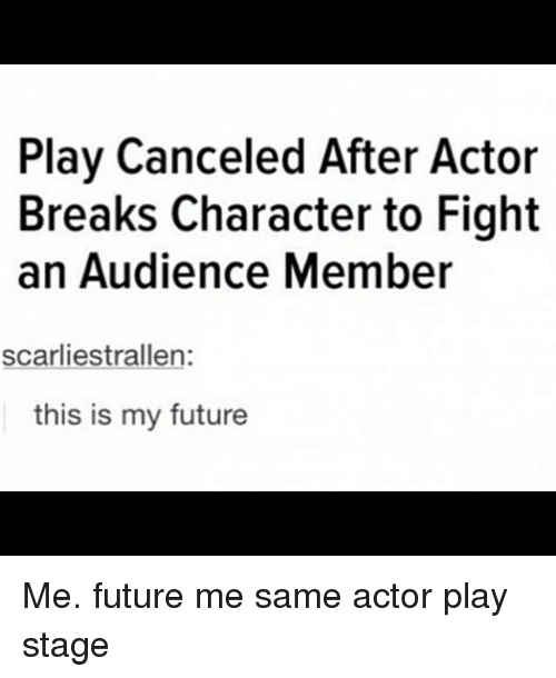An Audience: Play Canceled After Actor  Breaks Character to Fight  an Audience Member  scarliestrallen:  this is my future Me. future me same actor play stage
