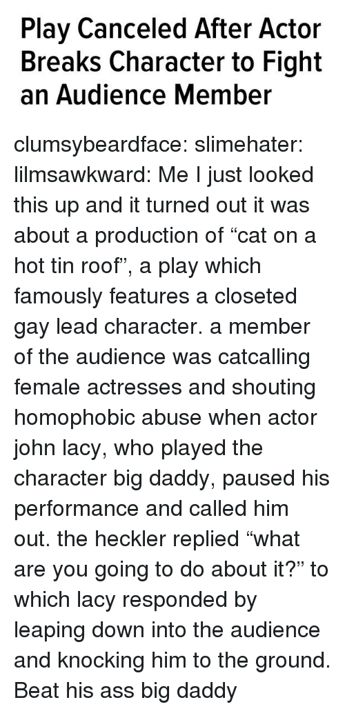 """An Audience: Play Canceled After Actor  Breaks Character to Fight  an Audience Member clumsybeardface:  slimehater:  lilmsawkward:  Me  I just looked this up and it turned out it was about a production of""""cat on a hot tin roof"""", a play which famously features a closeted gay lead character. a member of the audience was catcalling female actresses and shouting homophobic abuse when actor john lacy, who played the character big daddy, paused his performance and called him out. the heckler replied""""what are you going to do about it?"""" to which lacy responded by leaping down into the audience and knocking him to the ground.   Beat his ass big daddy"""