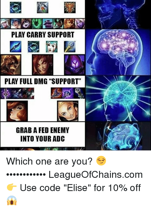 "Memes, 🤖, and Code: PLAY CARRY SUPPORT  PLAY FULL DMG ""SUPPORT""  GRAB A FED ENEMY  INTO YOUR ADC Which one are you? 😏 •••••••••••• LeagueOfChains.com 👉 Use code ""Elise"" for 10% off 😱"