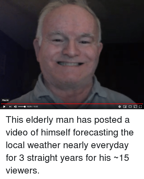 Video, Weather, and Local: Play (k)  - )--  15:29/15:32 This elderly man has posted a video of himself forecasting the local weather nearly everyday for 3 straight years for his ~15 viewers.