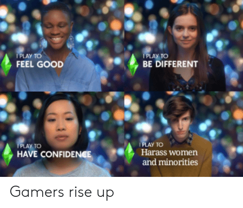 Minorities: PLAY TO  FEEL GOOD  I PLAY TO  BE DIFFERENT  PLAY TO  Harass women  and minorities  PLAY TO  HAVE CONFIDENCE Gamers rise up
