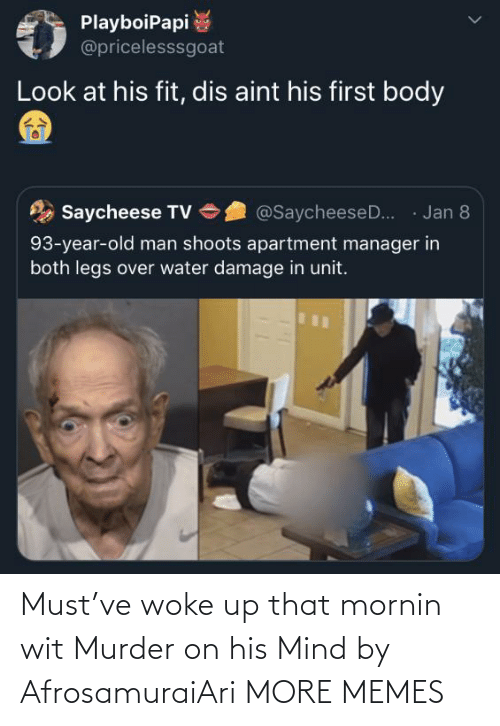 Old: PlayboiPapi  @pricelesssgoat  Look at his fit, dis aint his first body  · Jan 8  Saycheese TV  @SaycheeseD..  93-year-old man shoots apartment manager in  both legs over water damage in unit. Must've woke up that mornin wit Murder on his Mind by AfrosamuraiAri MORE MEMES