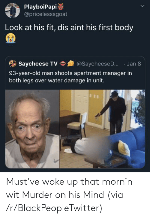 Blackpeopletwitter, Old Man, and Water: PlayboiPapi  @pricelesssgoat  Look at his fit, dis aint his first body  · Jan 8  Saycheese TV  @SaycheeseD..  93-year-old man shoots apartment manager in  both legs over water damage in unit. Must've woke up that mornin wit Murder on his Mind (via /r/BlackPeopleTwitter)