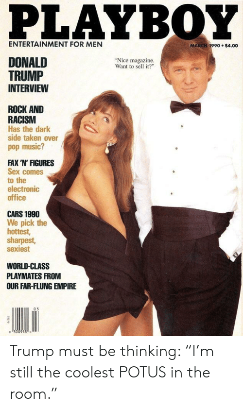 """Cars, Empire, and Music: PLAYBOY  ENTERTAINMENT FOR MEN  MARCH 1990 $4.00  DONALD  """"Nice magazine.  Want to sell it?""""  TRUMP  INTERVIEW  ROCK AND  RACISM  Has the dark  side taken over  pop music?  FAX 'N' FIGURES  Sex comes  to the  electronic  office  CARS 1990  We pick the  hottest,  sharpest,  sexiest  WORLD-CLASS  PLAYMATES FROM  OUR FAR-FLUNG EMPIRE  03 Trump must be thinking: """"I'm still the coolest POTUS in the room."""""""