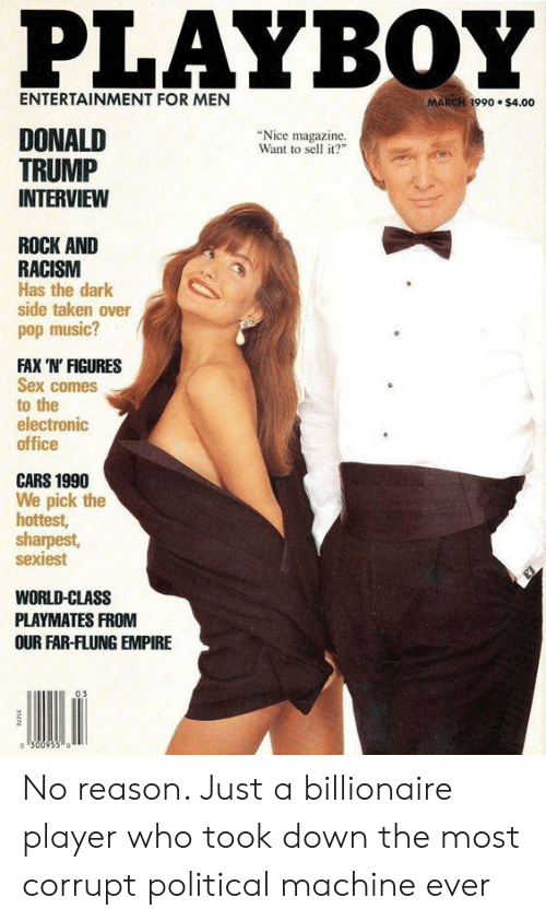 """playmates: PLAYBOY  ENTERTAINMENT FOR MEN  MARCH 1990 $4.00  DONALD  """"Nice magazine  Want to sell it?  TRUMP  INTERVIEW  ROCK AND  RACISM  Has the dark  side taken over  pop music?  FAX 'N' FIGURES  Sex comes  to the  electronic  office  CARS 1990  We pick the  hottest,  sharpest,  sexiest  WORLD-CLASS  PLAYMATES FROM  OUR FAR-FLUNG EMPIRE  03 No reason. Just a billionaire player who took down the most corrupt political machine ever"""