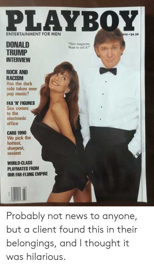 """playmates: PLAYBOY  ENTERTAINMENT FOR MEN  MARGH 1990 $4.50  DONALD  TRUMP  INTERVIEW  """"Nice magazine.  Want to sell it?""""  ROCK AND  RACISM  Has the dark  side taken over  pod music?  FAX 'N' FIGURES  Sex comes  to the  electronic  office  CARS 1990  We pick the  hottest,  sharpest,  sexiest  WORLD-CLASS  PLAYMATES FROM  OUR FAR-FLUNG EMPIRE  03  o1300955 o  35270 Probably not news to anyone, but a client found this in their belongings, and I thought it was hilarious."""