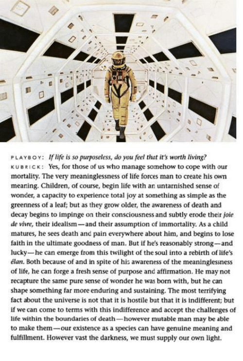 Children, Fresh, and Life: PLAYBOY: If life is so purposeless, do you feel that it's worth living?  KUBRICK: Yes, for those of us who manage somehow to cope with our  mortality. The very meaninglessness of life forces man to create his own  meaning. Children, of course, begin life with an untarnished sense of  wonder, a capacity to experience total joy at something as simple as the  greenness of a leaf; but as they grow older, the awareness of death and  decay begins to impinge on their consciousness and subtly erode their joie  de vivre, their idealism  and their assumption of immortality. As a child  matures, he sees death and pain everywhere about him, and begins to lose  faith in the ultimate goodness of man. But if he's reasonably strong-and  lucky-he can emerge from this twilight of the soul into a rebirth of life's  élan. Both because of and in spite of his awareness of the meaninglessness  of life, he can forge a fresh sense of purpose and affirmation. He may not  recapture the same pure sense of wonder he was born with, but he can  shape something far more enduring and sustaining. The most terrifying  fact about the universe is not that it is hostile but that it is indifferent; but  if we can come to terms with this indifference and accept the challenges of  life within the boundaries of death  however mutable man may be able  to make them  our existence as a species can have genuine meaning and  fulfillment. However vast the darkness, we must supply our own light.