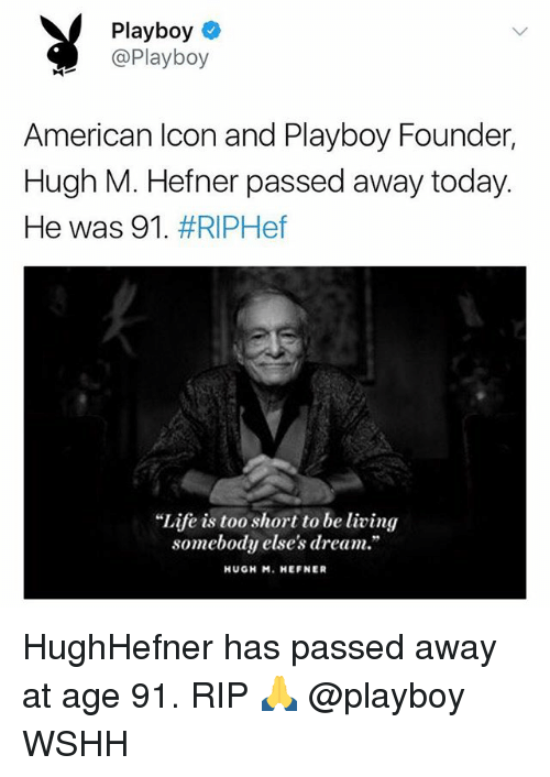"""Life, Memes, and Wshh: Playboy  @Playboy  American lcon and Playboy Founder,  Hugh M. Hefner passed away today.  He was 91 . #RIPHef  """"Life is too short to be living  somebody else's dream.""""  HUGH M. HEFNER HughHefner has passed away at age 91. RIP 🙏 @playboy WSHH"""