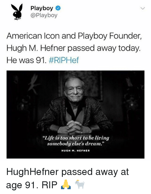 """Funny, American, and Playboy: Playboy  @Playboy  American lcon and Playboy Founder,  Hugh M. Hefner passed away today.  He was 91, #RIPHef  """"Life is too short to be living  somebody else's dream.""""  HUGH M. HEFNER HughHefner passed away at age 91. RIP 🙏 🐐"""