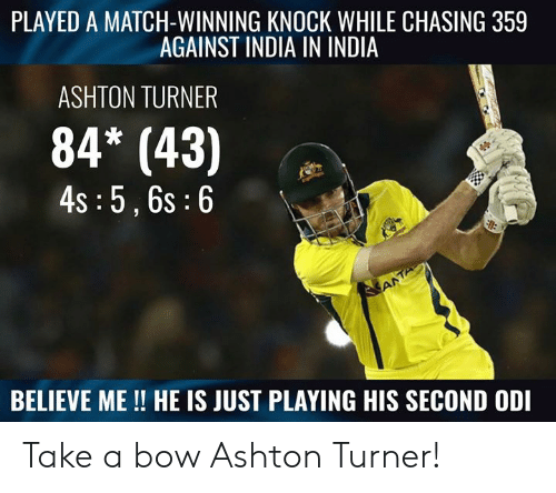 Memes, India, and Match: PLAYED A MATCH-WINNING KNOCK WHILE CHASING 359  AGAINST INDIA IN INDIA  ASHTON TURNER  84* (43)  4s :5,6s:6  BELIEVE ME!! HE IS JUST PLAYING HIS SECOND ODI Take a bow Ashton Turner!
