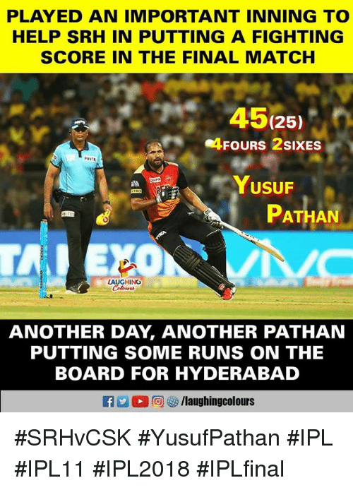 Help, Match, and Indianpeoplefacebook: PLAYED AN IMPORTANT INNING TO  HELP SRH IN PUTTING A FIGHTING  SCORE IN THE FINAL MATCH  45(25)  Pasit,  PATHAN  ANOTHER DAY, ANOTHER PATHAN  PUTTING SOME RUNS ON THE  BOARD FOR HYDERABAD #SRHvCSK #YusufPathan #IPL #IPL11 #IPL2018 #IPLfinal