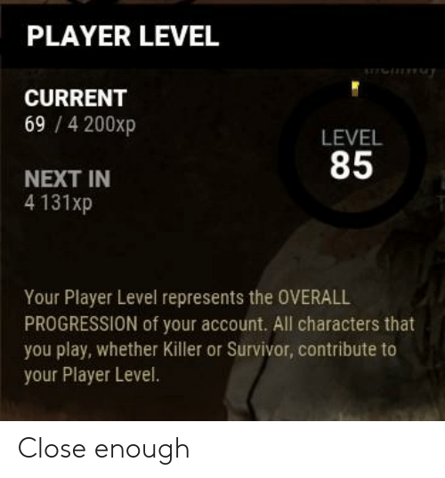 Survivor, Player, and Next: PLAYER LEVEL  arr  y  CURRENT  69 /4200xp  LEVEL  85  NEXT IN  4 131xp  Your Player Level represents the OVERALL  PROGRESSION of your account. All characters that  you play, whether Killer or Survivor, contribute to  your Player Level. Close enough