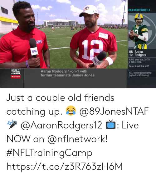 catching up: PLAYER PROFILE  1P  QB Aaron  12 Rodgers  4,442 pass yds, 25 TD  2 INT in 2018  Super Bowl XLV MVP  INSIDE  TRAINING  CAMPLIVE  Aaron Rodgers 1-on-1 with  former teammate James Jones  103.1 career passer rating  (highest in NFL history)  State Farm Just a couple old friends catching up. 😂  @89JonesNTAF 🎤 @AaronRodgers12   📺: Live NOW on @nflnetwork! #NFLTrainingCamp https://t.co/z3R763zH6M