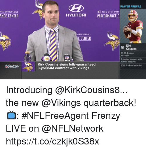 Kirk Cousins, Memes, and Free: PLAYER PROFILE  C TWIN CITIES ORTH  PERFORMANCE C  TIES ORTHOPEDICS  ANCE CENTER  ORTHOPEDICS  E CENTER  Kirk  Cousins  26-30-1 career  as starter  3 straight seasons with  4,000+ pass yds  2017 Pro Bowl selection  FREE AGENCY  FRENZY  Kirk Cousins signs fully-guaranteed  3-yr/$84M contract with Vikings Introducing @KirkCousins8... the new @Vikings quarterback!  📺: #NFLFreeAgent Frenzy LIVE on @NFLNetwork https://t.co/czkjk0S38x