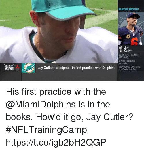 Books, Jay, and Memes: PLAYER PROFILE  OB Jay  6 Cutler  68-71 career as starter  (DEN, CHI)  3 winning seasons  as starter  TRAINING  CAMP LIVE  Jay Cutler participates in first practice with Dolphin  Career-high 92.3 passer rating  in 2015 under Adam Gase  nr iomsar ai  MOTORS His first practice with the @MiamiDolphins is in the books.   How'd it go, Jay Cutler?#NFLTrainingCamp https://t.co/igb2bH2QGP