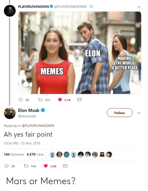 Memes, Mars, and World: PLAYERUNKNOWN@PLAYERUNKNOWN 7h  MAKING  THE WORLD  ABETTER PLACE  MEMES  Elon Musk  @elonmusk  Follow  Replying to @PLAYERUNKNOWN  Ah yes fair point  10:56 PM- 25 Nov 2018  144 Retweets 4,570 Likes  : ..!  950  144  4.6K Mars or Memes?