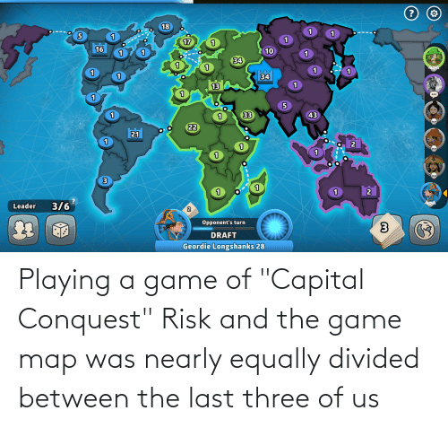 """Divided: Playing a game of """"Capital Conquest"""" Risk and the game map was nearly equally divided between the last three of us"""