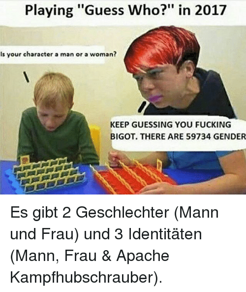 """Fucking, Memes, and Guess: Playing """"Guess Who?"""" in 2017  Is your character a man or a woman?  KEEP GUESSING YOU FUCKING  BIGOT. THERE ARE 59734 GENDER Es gibt 2 Geschlechter (Mann und Frau) und 3 Identitäten (Mann, Frau & Apache Kampfhubschrauber)."""