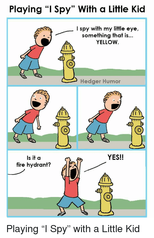 """Fire, Spy, and Yes: Playing """"I Spy"""" With a Little Kid  I spy with my little eye,  something that is...  YELLOW  Hedger Humor  YES!!  Is it a  fire hydrant? <p>Playing """"I Spy"""" with a Little Kid</p>"""