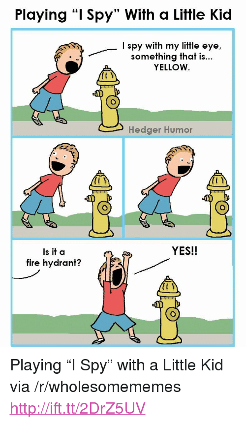 """Fire, Http, and Spy: Playing """"I Spy"""" With a Little Kid  I spy with my little eye,  something that is...  YELLOW  Hedger Humor  YES!!  Is it a  fire hydrant? <p>Playing """"I Spy"""" with a Little Kid via /r/wholesomememes <a href=""""http://ift.tt/2DrZ5UV"""">http://ift.tt/2DrZ5UV</a></p>"""