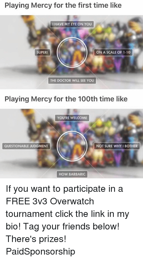 Click, Doctor, and Friends: Playing Mercy for the first time like  I HAVE MY EYE ON YOU  SUPER!  ON A SCALE OF 1.10  THE DOCTOR WILL SEE YOU  Playing Mercy for the 100th time like  YOU'RE WELCOME  QUESTIONABLE JUDGMENT  NOT SURE WHY I BOTHER  HOW BARBARIC If you want to participate in a FREE 3v3 Overwatch tournament click the link in my bio! Tag your friends below! There's prizes! PaidSponsorship