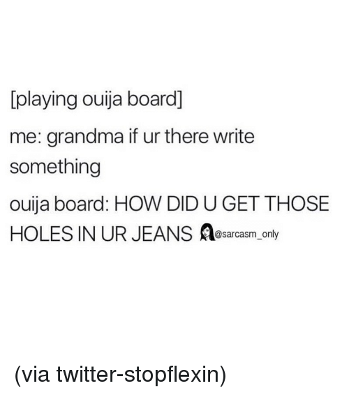 Funny, Grandma, and Memes: [playing ouija board]  me: grandma if ur there write  something  ouija board: HOW DID U GET THOSE  HOLES IN UR JEANS osarcasm_only (via twitter-stopflexin)