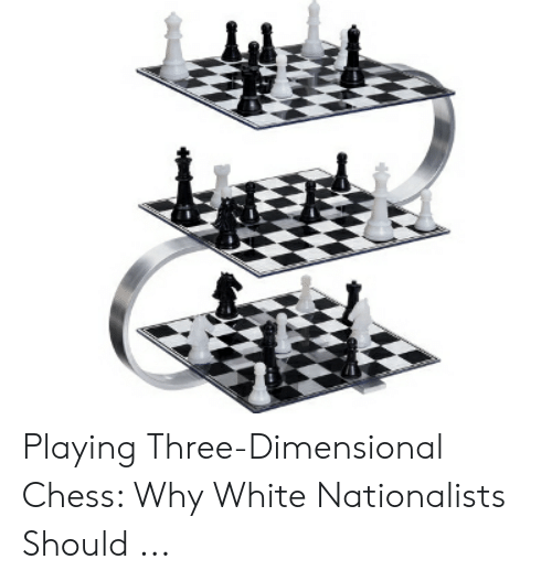 4 Dimensional Chess: Playing Three-Dimensional Chess: Why White Nationalists Should ...