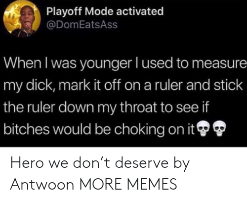 I Used To: Playoff Mode activated  @DomEatsAss  When I was younger I used to measure  my dick, mark it off on a ruler and stick  the ruler down my throat to see if  bitches would be choking on it Hero we don't deserve by Antwoon MORE MEMES