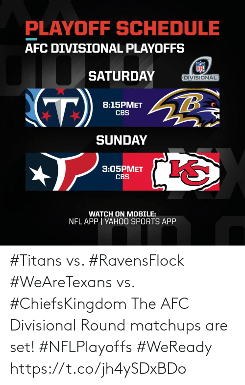 Schedule: PLAYOFF SCHEDULE  AFC DIVISIONAL PLAYOFFS  SATURDAY  DIVISIONAL  (T)  8:15PMET  CBS  SUNDAY  3:05PMET  CBS  WATCH ON MOBILE:  NFL APP I YAH0O SPORTS APP #Titans vs. #RavensFlock #WeAreTexans vs. #ChiefsKingdom  The AFC Divisional Round matchups are set! #NFLPlayoffs #WeReady https://t.co/jh4ySDxBDo