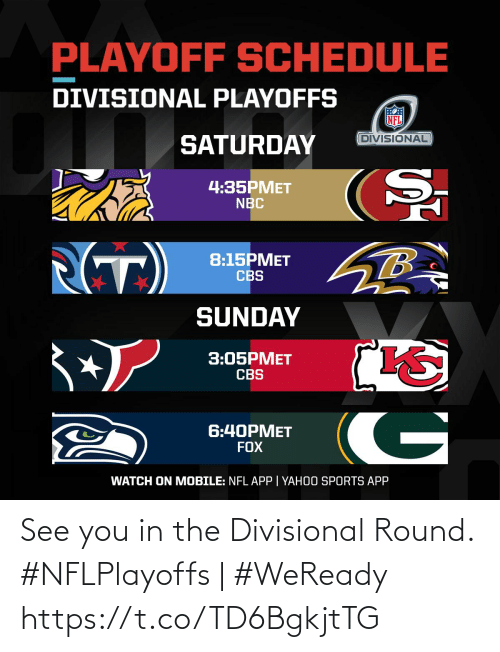 nbc: PLAYOFF SCHEDULE  DIVISIONAL PLAYOFFS  DIVISIONAL  SATURDAY  4:35PMET  NBC  (T)  8:15PMET  CBS  SUNDAY  3:05PMET  CBS  G  6:40PMET  FOX  WATCH ON MOBILE: NFL APP | YAHOO SPORTS APP See you in the Divisional Round.   #NFLPlayoffs | #WeReady https://t.co/TD6BgkjtTG