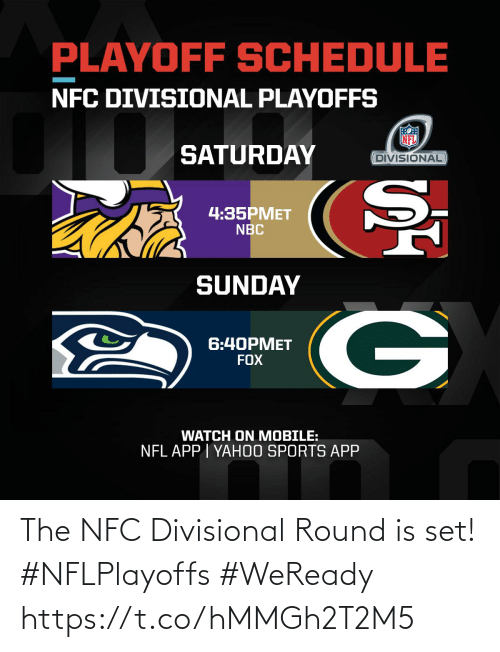 nbc: PLAYOFF SCHEDULE  NFC DIVISIONAL PLAYOFFS  SATURDAY  DIVISIONAL  4:35PMET  NBC  SUNDAY  6:40PMET  FOX  WATCH ON MOBILE:  NFL APP | YAH0O SPORTS APP The NFC Divisional Round is set! #NFLPlayoffs #WeReady https://t.co/hMMGh2T2M5