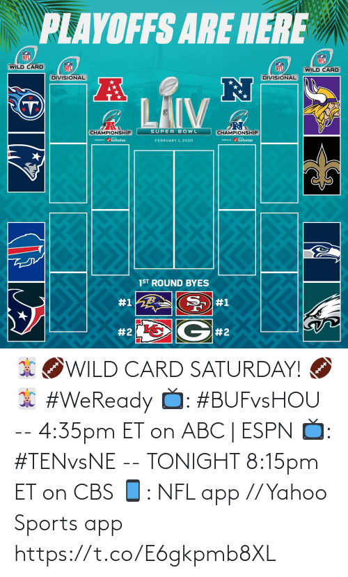 Championship: PLAYOFFS ARE HERE  NFL  NFL  WILD CARD  NFL  NFL  (WILD CARD  DIVISIONAL  DIVISIONAL  LAIV  SUPER BOWL  CHAMPIONSHIP  CHAMPIONSHIP  PRESEVa / turbotax.  PESEND / turbotax.  FEBRUARY 2, 2020  1ST ROUND BYES  #1  #1  G#2  🃏🏈WILD CARD SATURDAY! 🏈🃏  #WeReady  📺: #BUFvsHOU --  4:35pm ET on ABC | ESPN  📺: #TENvsNE -- TONIGHT 8:15pm ET on CBS 📱: NFL app // Yahoo Sports app https://t.co/E6gkpmb8XL