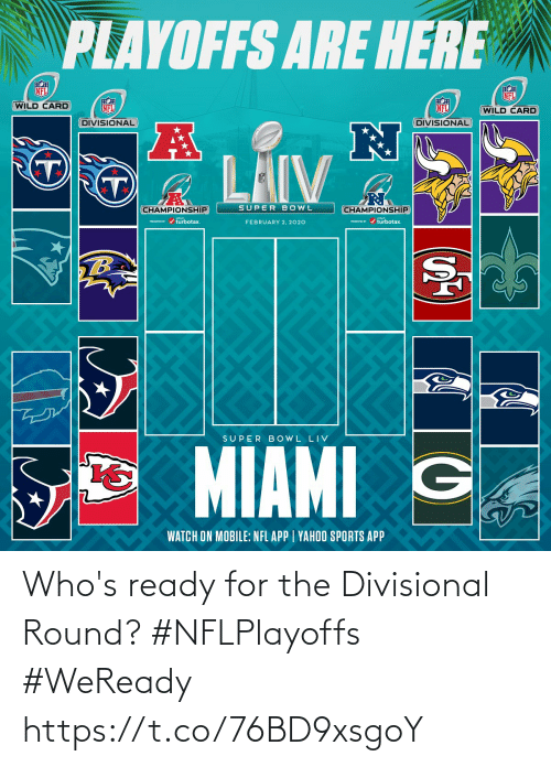Championship: PLAYOFFS ARE HERE  NFL  NFL  WILD CARD  NFL  NFL  (WILD CARD  DIVISIONAL  DIVISIONAL  LAIV  SUPER BOWL  CHAMPIONSHIP  CHAMPIONSHIP  PESEI r / turbotax.  PRESEVID r / turbotax.  FEBRUARY 2, 2020  TB  SUPER B OWL LIV  MIAMI G  WATCH ON MOBILE: NFL APP | YAHOO SPORTS APP Who's ready for the Divisional Round? #NFLPlayoffs #WeReady https://t.co/76BD9xsgoY