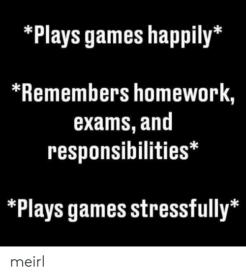 Games, Homework, and MeIRL: *Plays games happily*  *Remembers homework,  exams, and  responsibilities*  *Plays games stressfully* meirl