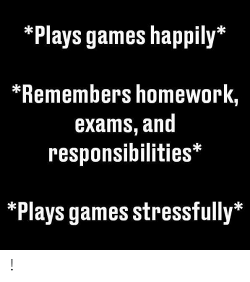 Games, Homework, and  Exams: *Plays games happily*  *Remembers homework,  exams, and  responsibilities*  *Plays games stressfully* !