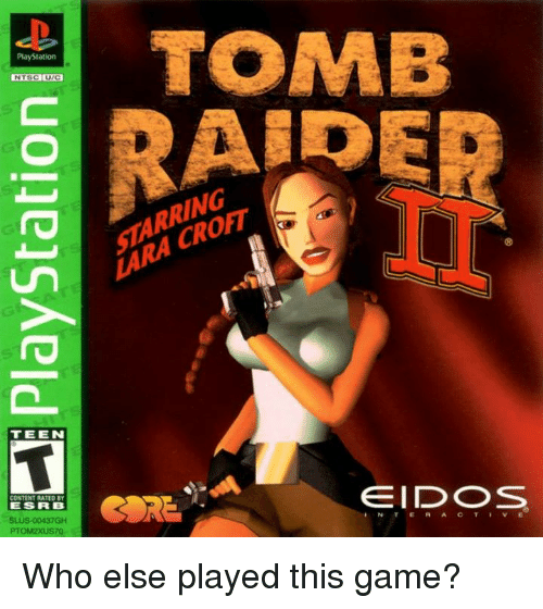 Memes, PlayStation, and Game: PlayStation  NTSC UTC  TEE IN  CONTENT RATED BY  ES FR B  PTOM2XUS70  TOMB  STARRING  EIDOS  RORE. Who else played this game?