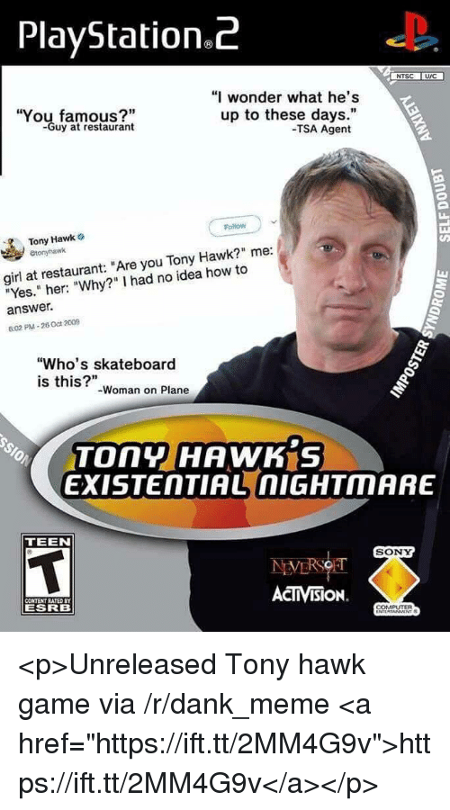 """Dank, Meme, and PlayStation: PlayStation.z  NTSC U/C  """"I wonder what he's  You famous?""""  -Guy at restaurant  up to these days.""""  -TSA Agent  Follow  Tony Hawk o  etonyhawk  girl at restaurant: """"Are you Tony Hawk?"""" me:  """"Yes."""" her: """"Why?"""" I had no idea how to  answer.  6:02 PM-26 Oct 2009  """"Who's skateboard  is this?""""-woman on Plane  EXISTENTIAL nIGHTMARE  TEEN  SONY  ACTIVISION.  CONTENT RATED  ESRB  COMPUTER <p>Unreleased Tony hawk game via /r/dank_meme <a href=""""https://ift.tt/2MM4G9v"""">https://ift.tt/2MM4G9v</a></p>"""