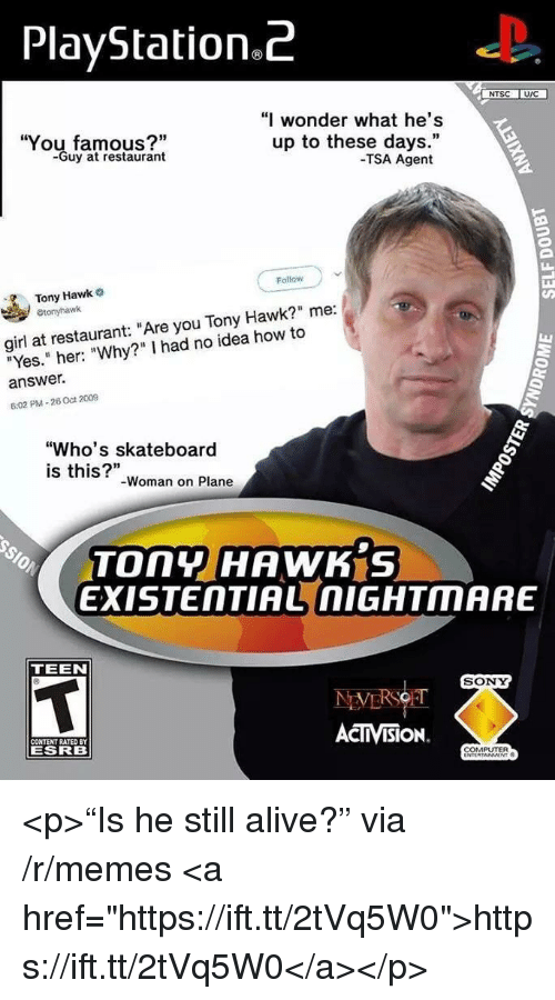 """Alive, Memes, and PlayStation: PlayStation.Z  NTSC UIC  You famous?""""  -Guy at restaurant  """"I wonder what he's  up to these days.""""  -TSA Agent  Follow  Tony Hawk  girl at restaurant: """"Are you Tony Hawk?"""" me:  """"Yes."""" her: """"Why?"""" I had no idea how to  answer.  6:02 PM-26 Oct 2009  """"Who's skateboard  is this?""""  -Woman on Plane  TOny HAWK S  EXISTENTIAL nIGHTMARE  TEEN  SONY  CONTENT RATED BY  ESRB  ACTIVISION.  COMPUTER <p>""""Is he still alive?"""" via /r/memes <a href=""""https://ift.tt/2tVq5W0"""">https://ift.tt/2tVq5W0</a></p>"""