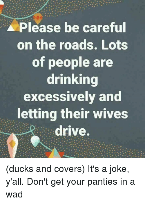 Their Wives: Please be careful  on the roads. Lots  of people are  drinking  excessively and  letting their wives  drive. (ducks and covers)  It's a joke, y'all. Don't get your panties in a wad