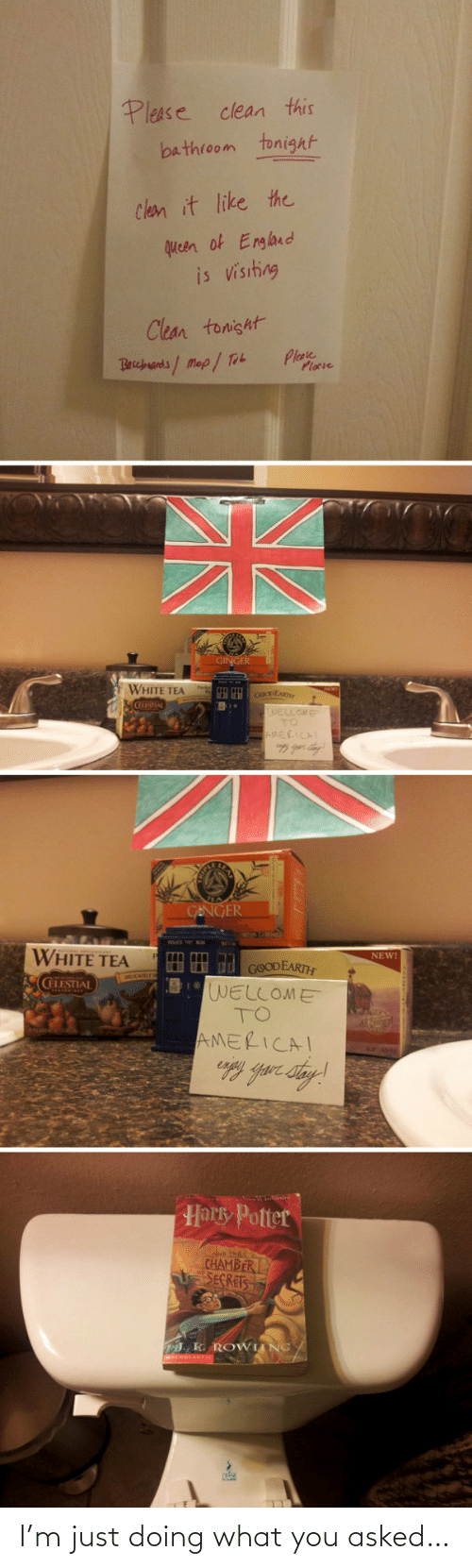 England: Please clean this  bathroom tonight  Clean it like the  queen of England  is visiting  Clean tonisht  Plase  Plocie  Becbuands/Map/ Tob  GINGER  WHITE TEA  cOoDEAR  WELLOME  TO  AMERICAL  GENGER  WHITE TEA  NEW!  HH d GOODEARTH  WELLOME  TO  CELESTIAL  AMERICAI  Harky Potter  D THE  CHAMBER  SECRETS  . K. ROWIING/ I'm just doing what you asked…